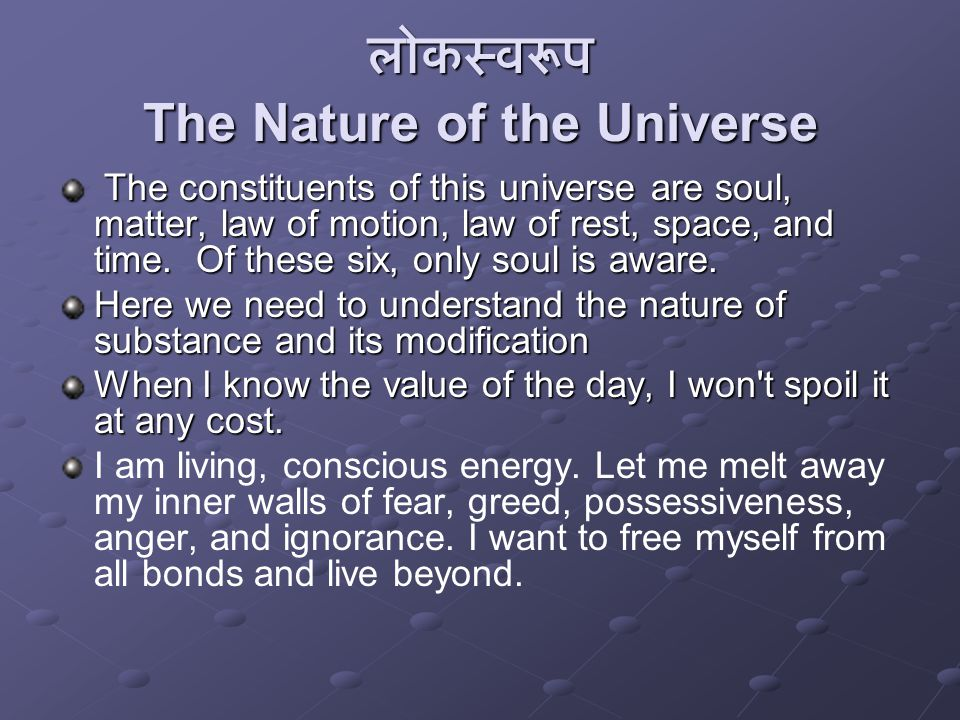 लोकस्वरूप The Nature of the Universe The constituents of this universe are soul, matter, law of motion, law of rest, space, and time.