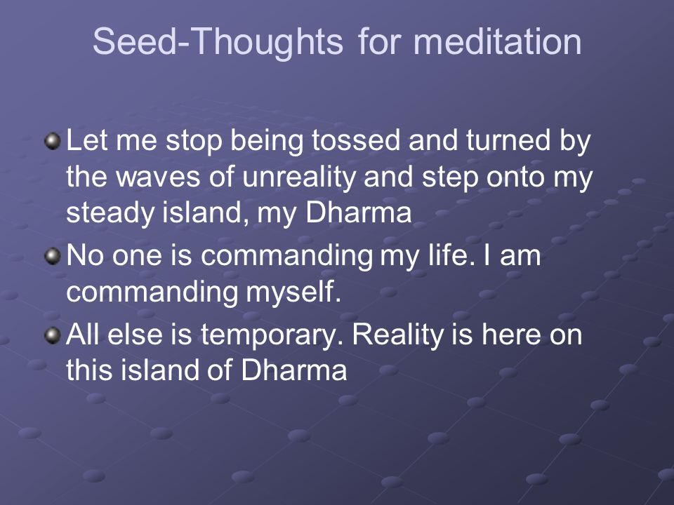 Seed-Thoughts for meditation Let me stop being tossed and turned by the waves of unreality and step onto my steady island, my Dharma No one is commanding my life.