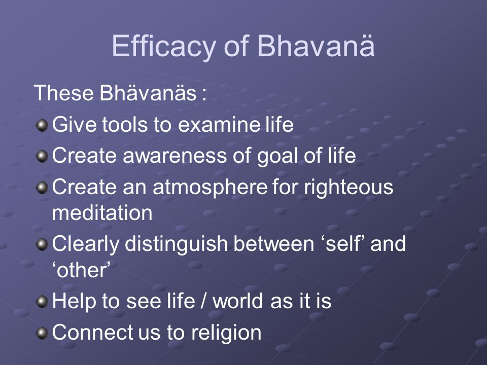 Efficacy of Bhavanä These Bhävanäs : Give tools to examine life Create awareness of goal of life Create an atmosphere for righteous meditation Clearly distinguish between 'self' and 'other' Help to see life / world as it is Connect us to religion