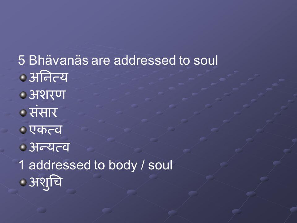 5 Bhävanäs are addressed to soul अनित्य अशरण संसार एकत्व अन्यत्व 1 addressed to body / soul अशुचि
