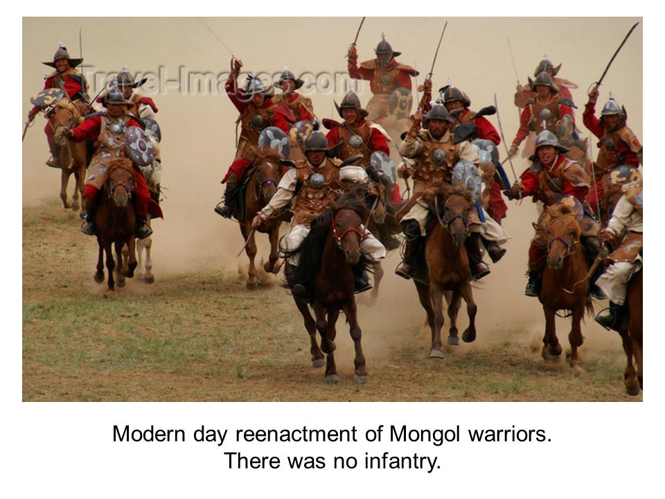 Modern day reenactment of Mongol warriors. There was no infantry.