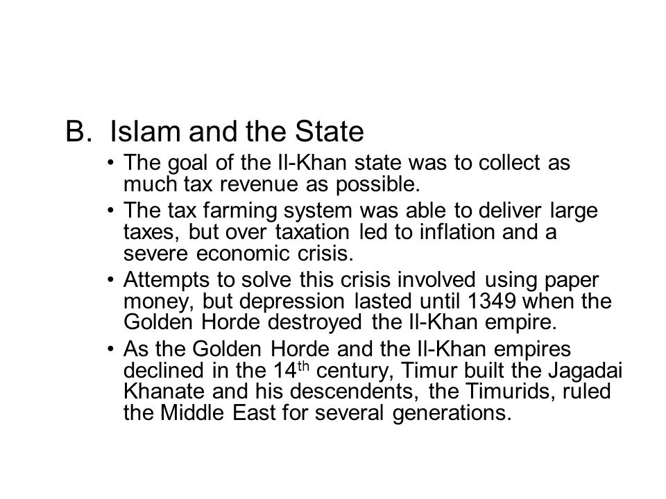 B. Islam and the State The goal of the Il-Khan state was to collect as much tax revenue as possible. The tax farming system was able to deliver large