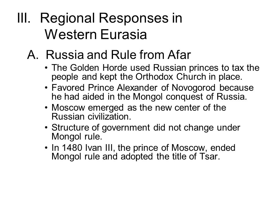 III. Regional Responses in Western Eurasia A. Russia and Rule from Afar The Golden Horde used Russian princes to tax the people and kept the Orthodox