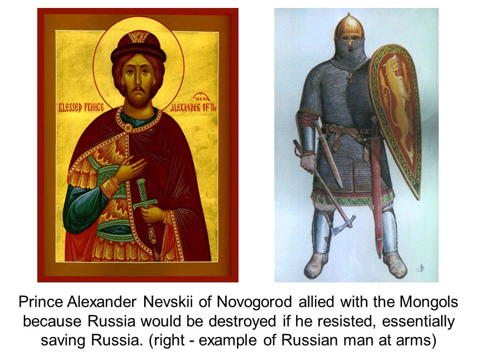 Prince Alexander Nevskii of Novogorod allied with the Mongols because Russia would be destroyed if he resisted, essentially saving Russia. (right - ex