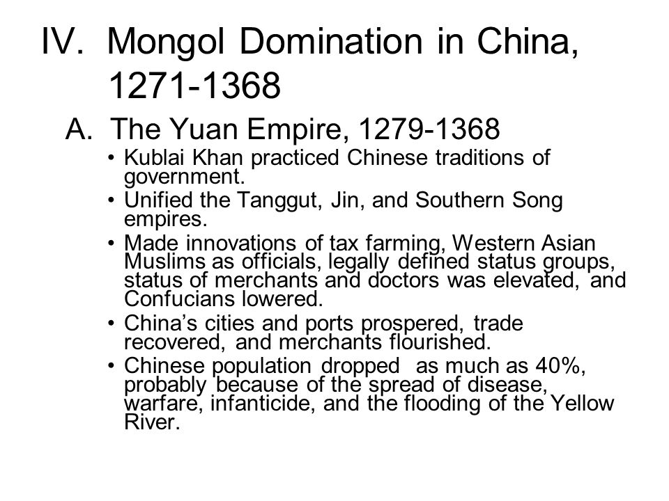 IV. Mongol Domination in China, 1271-1368 A. The Yuan Empire, 1279-1368 Kublai Khan practiced Chinese traditions of government. Unified the Tanggut, J