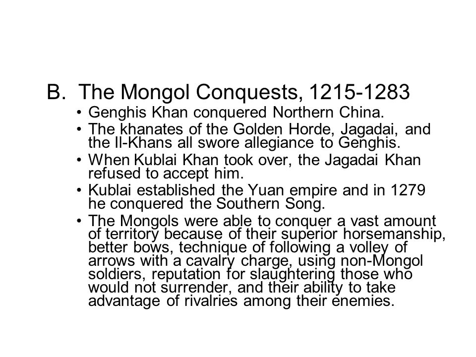 B. The Mongol Conquests, 1215-1283 Genghis Khan conquered Northern China. The khanates of the Golden Horde, Jagadai, and the Il-Khans all swore allegi