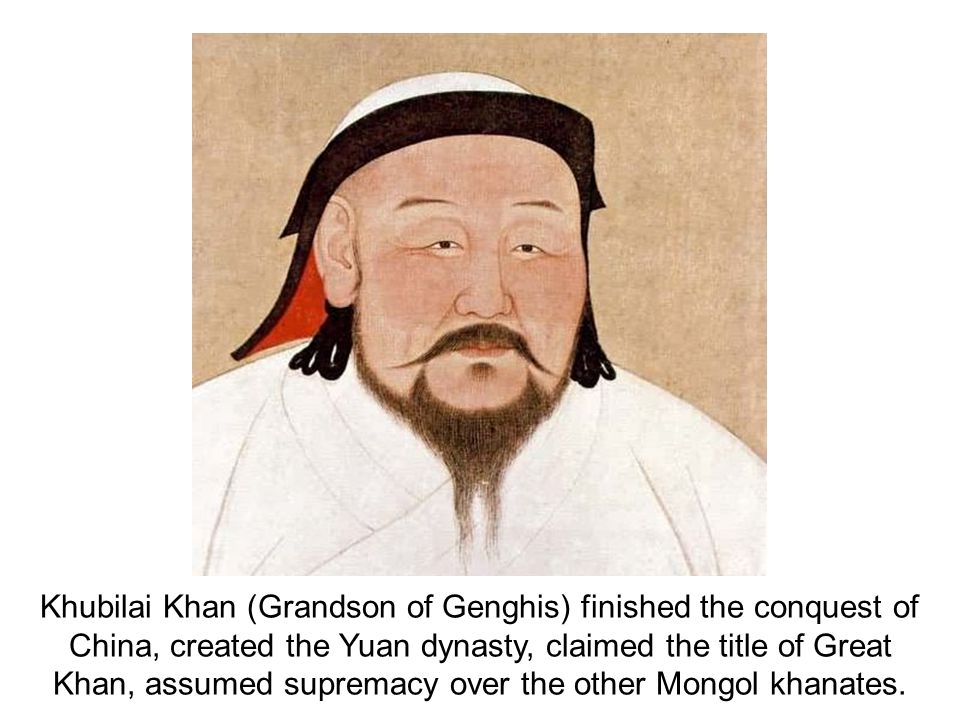 Khubilai Khan (Grandson of Genghis) finished the conquest of China, created the Yuan dynasty, claimed the title of Great Khan, assumed supremacy over