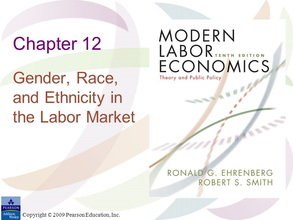 Copyright © 2009 Pearson Education, Inc. Chapter 12 Gender, Race, and Ethnicity in the Labor Market