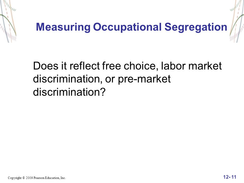 Copyright © 2009 Pearson Education, Inc. 12- 11 Measuring Occupational Segregation Does it reflect free choice, labor market discrimination, or pre-ma