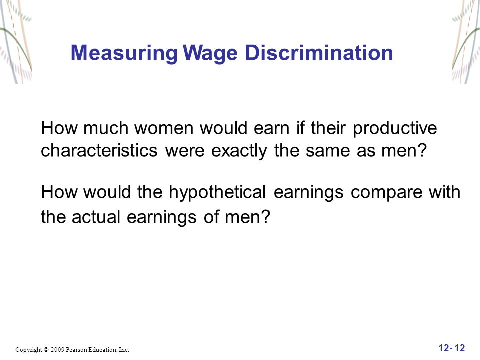 Copyright © 2009 Pearson Education, Inc. 12- 12 Measuring Wage Discrimination How much women would earn if their productive characteristics were exact