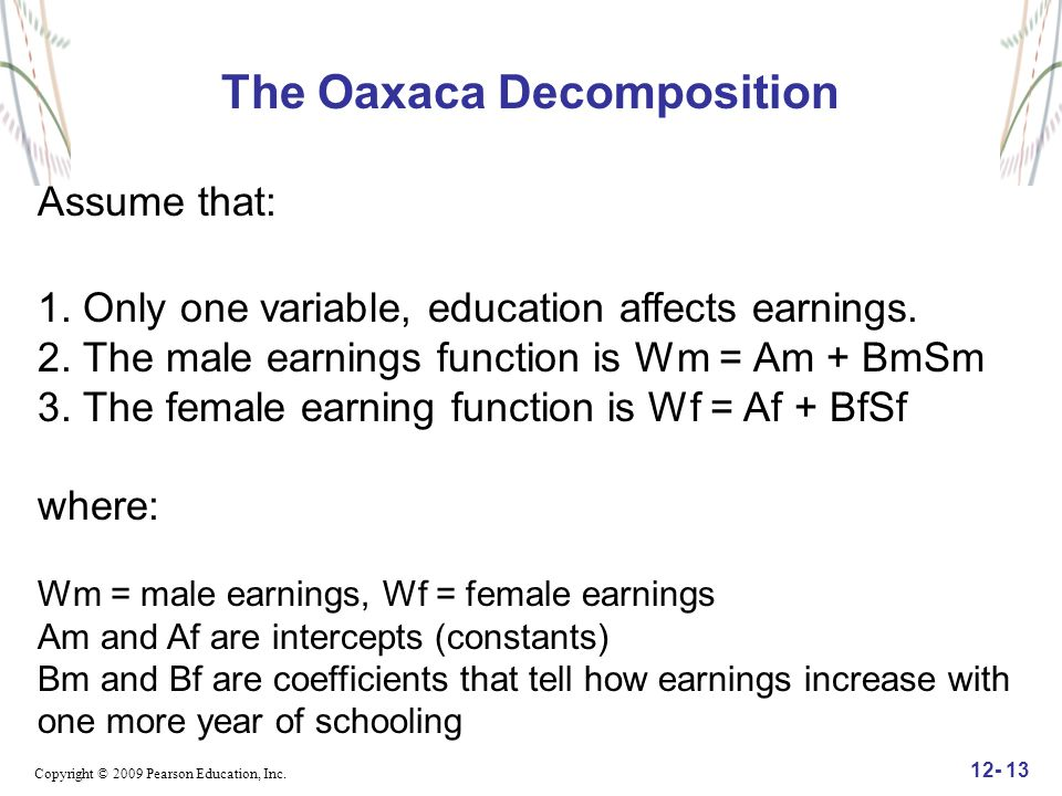 Copyright © 2009 Pearson Education, Inc. 12- 13 The Oaxaca Decomposition Assume that: 1. Only one variable, education affects earnings. 2. The male ea
