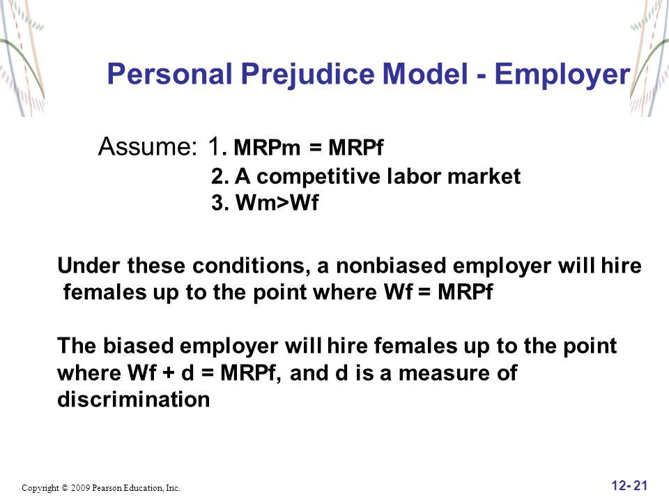 Copyright © 2009 Pearson Education, Inc. 12- 21 Personal Prejudice Model - Employer Assume: 1. MRPm = MRPf 2. A competitive labor market 3. Wm>Wf Unde
