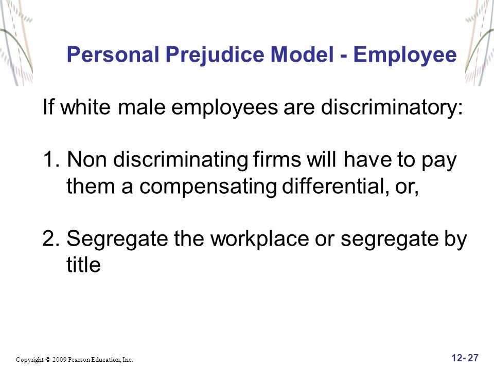 Copyright © 2009 Pearson Education, Inc. 12- 27 Personal Prejudice Model - Employee If white male employees are discriminatory: 1.Non discriminating f