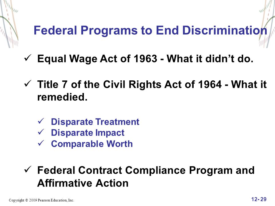Copyright © 2009 Pearson Education, Inc. 12- 29 Federal Programs to End Discrimination Equal Wage Act of 1963 - What it didn't do. Title 7 of the Civi