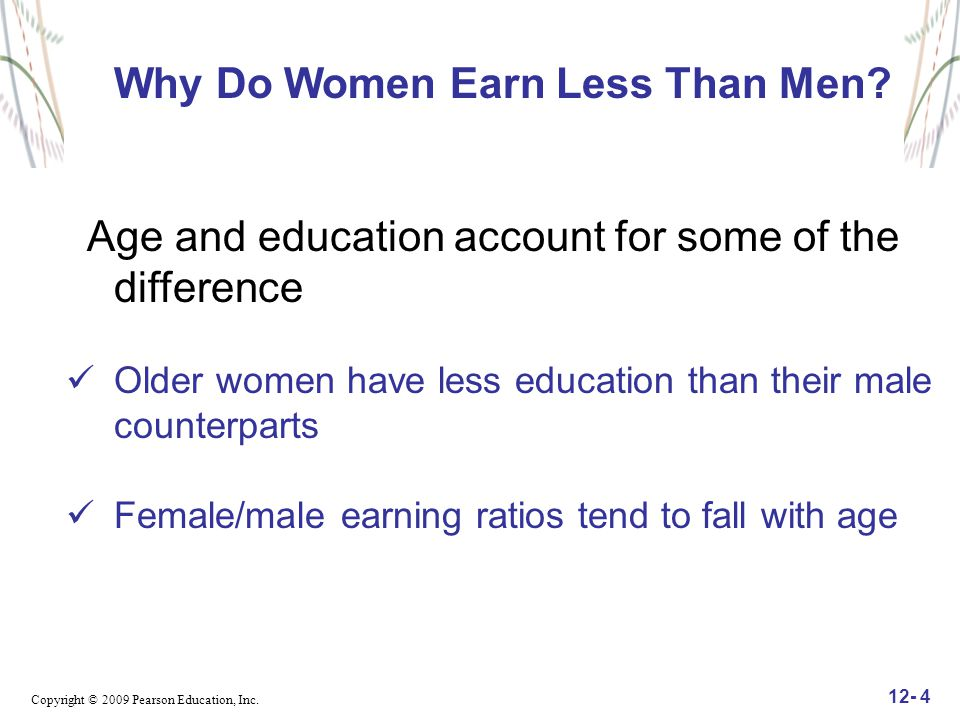 Copyright © 2009 Pearson Education, Inc. 12- 4 Why Do Women Earn Less Than Men? Age and education account for some of the difference Older women have