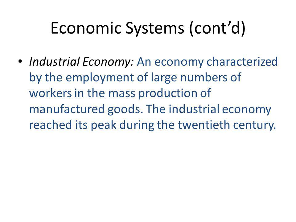 Economic Systems (cont'd) Industrial Economy: An economy characterized by the employment of large numbers of workers in the mass production of manufactured goods.