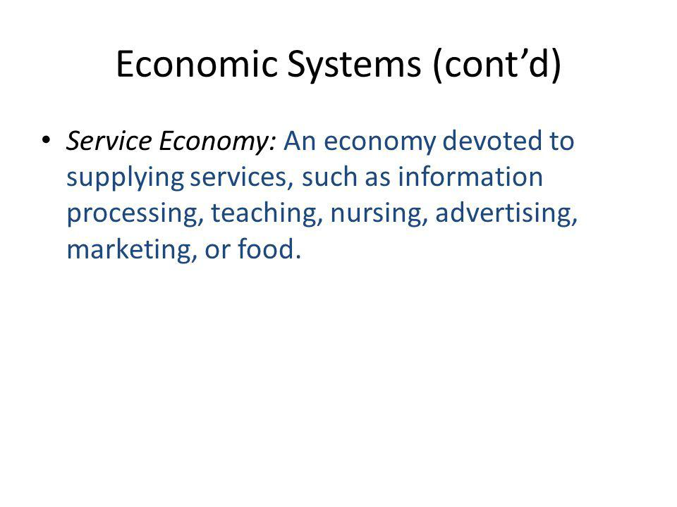 Economic Systems (cont'd) Service Economy: An economy devoted to supplying services, such as information processing, teaching, nursing, advertising, marketing, or food.