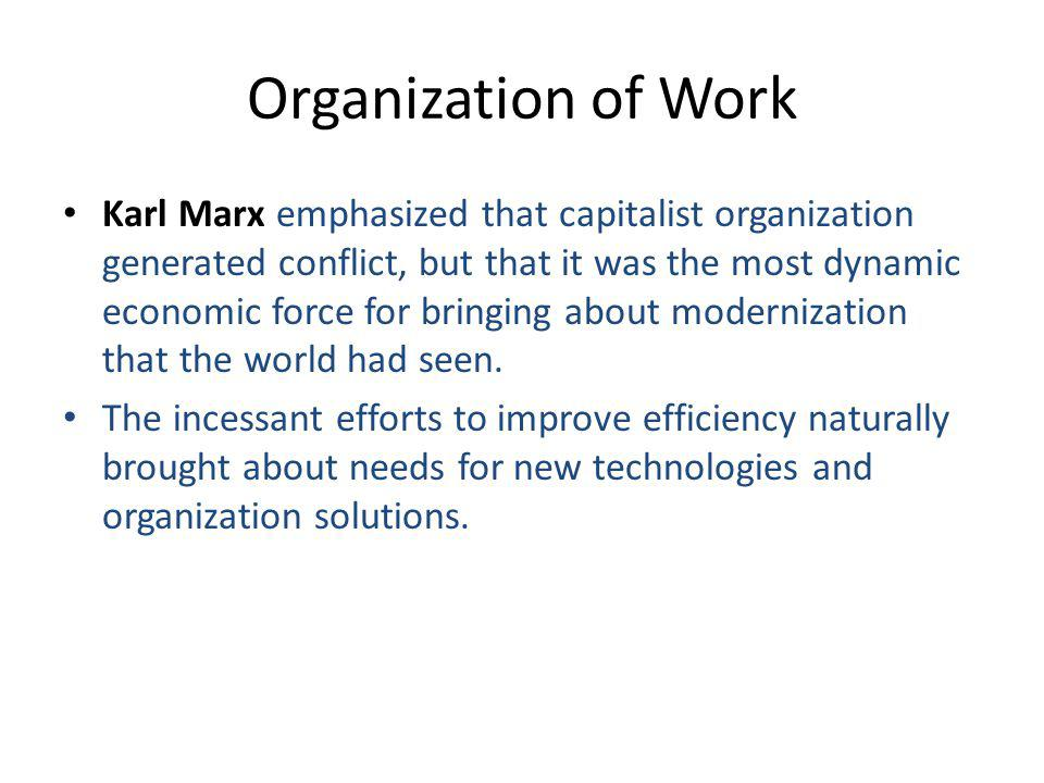 Organization of Work Karl Marx emphasized that capitalist organization generated conflict, but that it was the most dynamic economic force for bringing about modernization that the world had seen.