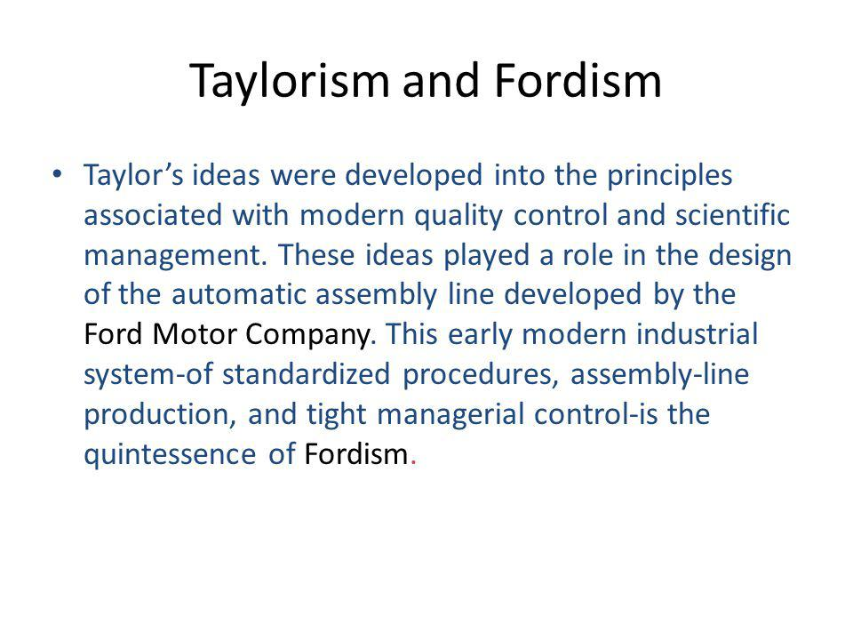 Taylorism and Fordism Taylor's ideas were developed into the principles associated with modern quality control and scientific management.