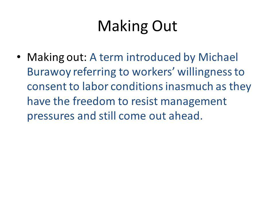 Making Out Making out: A term introduced by Michael Burawoy referring to workers' willingness to consent to labor conditions inasmuch as they have the freedom to resist management pressures and still come out ahead.