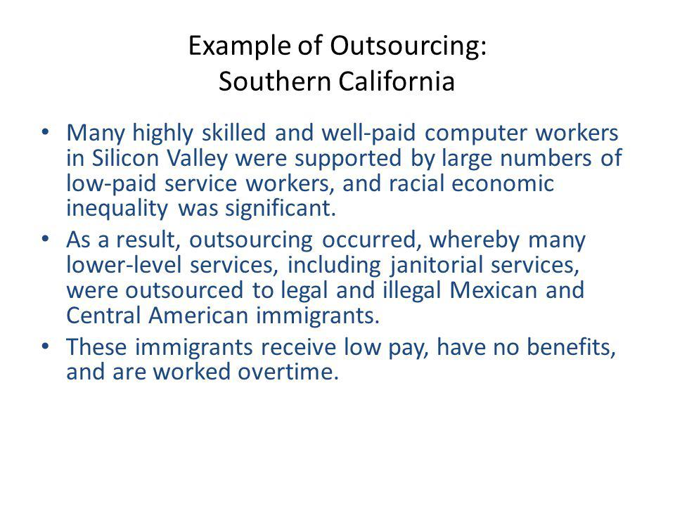 Example of Outsourcing: Southern California Many highly skilled and well-paid computer workers in Silicon Valley were supported by large numbers of low-paid service workers, and racial economic inequality was significant.