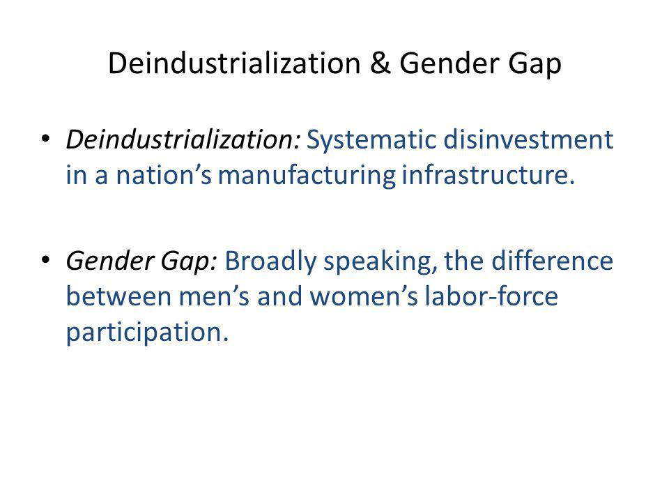 Deindustrialization & Gender Gap Deindustrialization: Systematic disinvestment in a nation's manufacturing infrastructure.