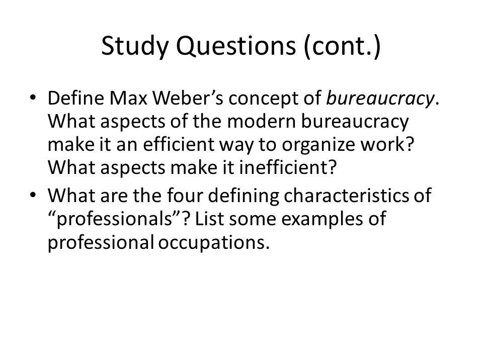 Study Questions (cont.) Define Max Weber's concept of bureaucracy. What aspects of the modern bureaucracy make it an efficient way to organize work? W