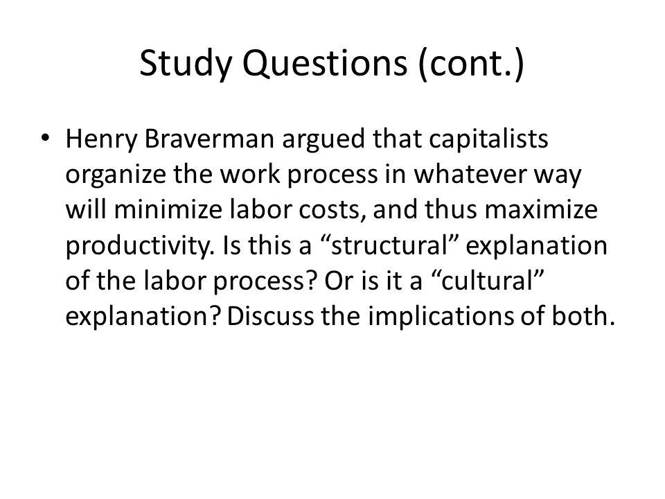 Study Questions (cont.) Henry Braverman argued that capitalists organize the work process in whatever way will minimize labor costs, and thus maximize productivity.