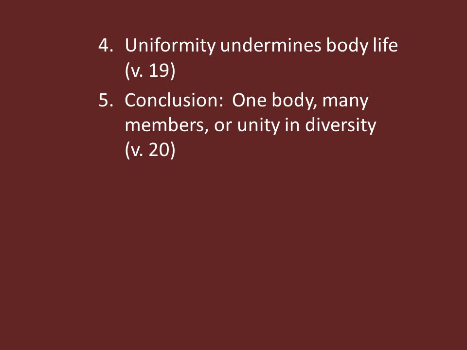 4.Uniformity undermines body life (v. 19) 5.Conclusion: One body, many members, or unity in diversity (v. 20)