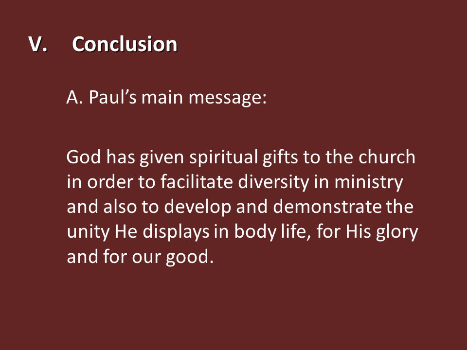 V.Conclusion A. Paul's main message: God has given spiritual gifts to the church in order to facilitate diversity in ministry and also to develop and