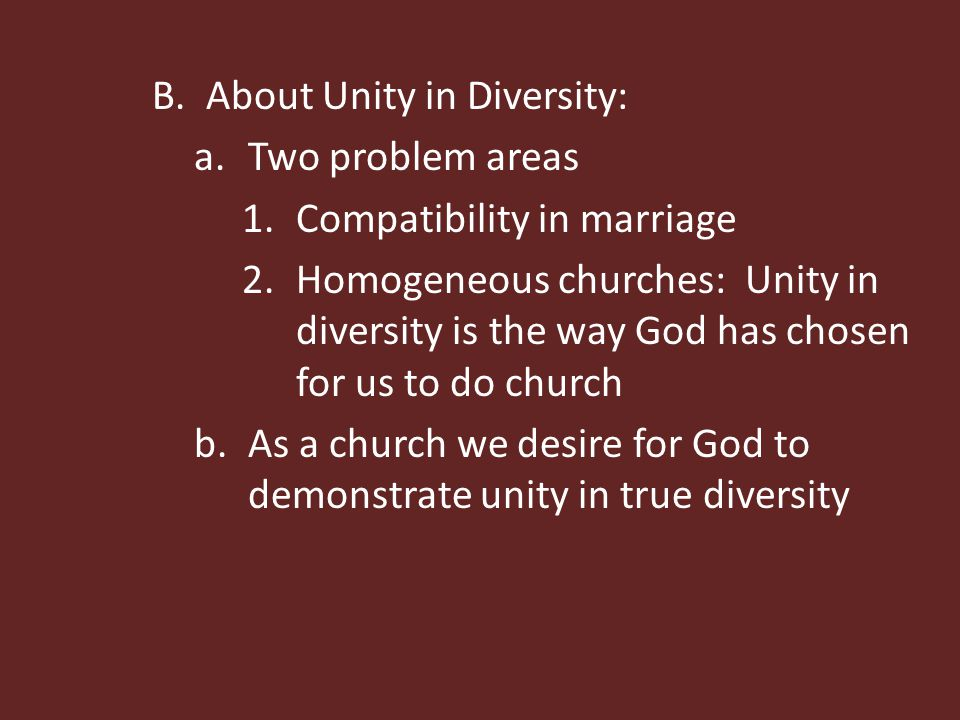B.About Unity in Diversity: a.Two problem areas 1.Compatibility in marriage 2.Homogeneous churches: Unity in diversity is the way God has chosen for u