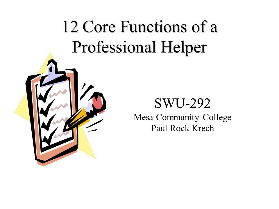 12 Core Functions of a Professional Helper SWU-292 Mesa Community College Paul Rock Krech