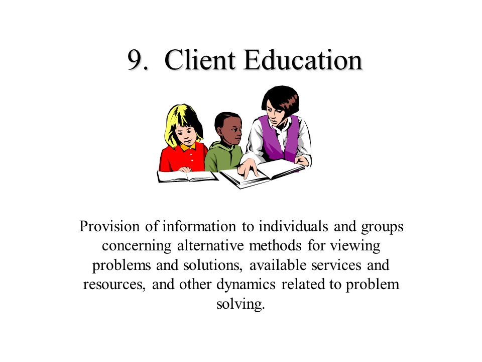 9. Client Education Provision of information to individuals and groups concerning alternative methods for viewing problems and solutions, available se