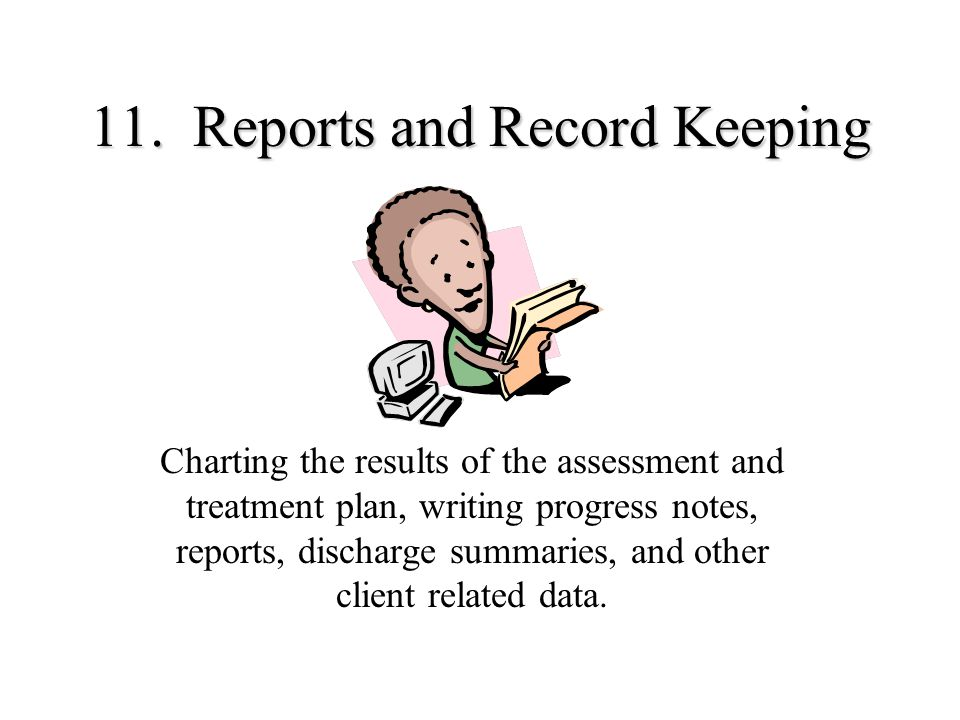 11. Reports and Record Keeping Charting the results of the assessment and treatment plan, writing progress notes, reports, discharge summaries, and ot