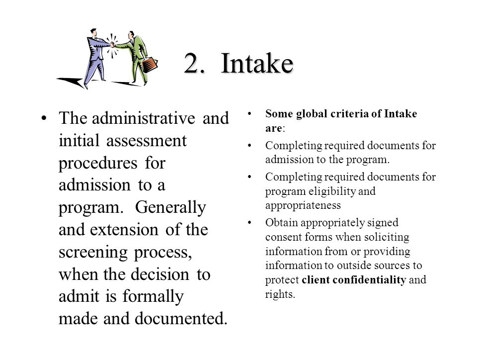 2. Intake The administrative and initial assessment procedures for admission to a program. Generally and extension of the screening process, when the