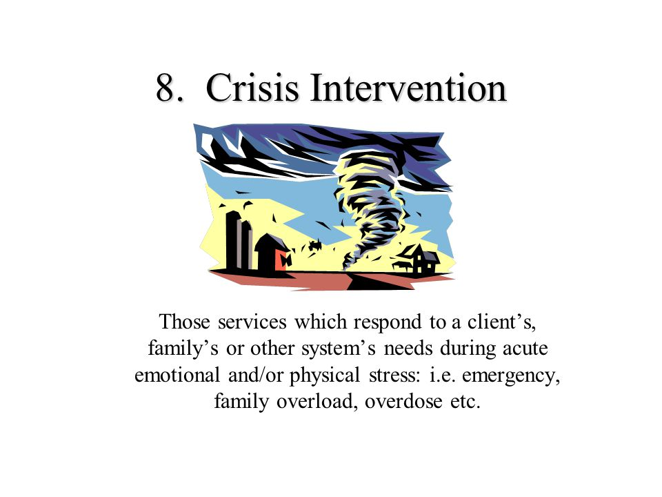 8. Crisis Intervention Those services which respond to a client's, family's or other system's needs during acute emotional and/or physical stress: i.e