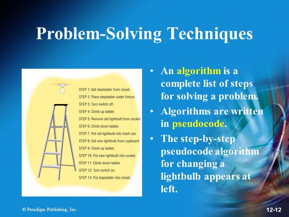 © Paradigm Publishing, Inc. 12-12 Problem-Solving Techniques An algorithm is a complete list of steps for solving a problem. Algorithms are written in