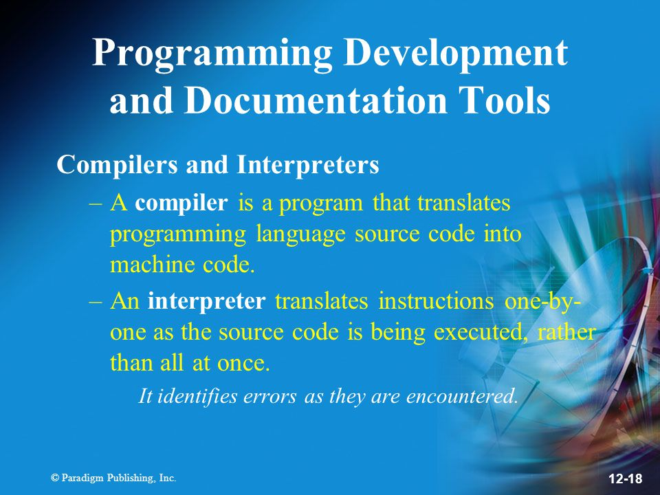 © Paradigm Publishing, Inc. 12-18 Programming Development and Documentation Tools Compilers and Interpreters –A compiler is a program that translates