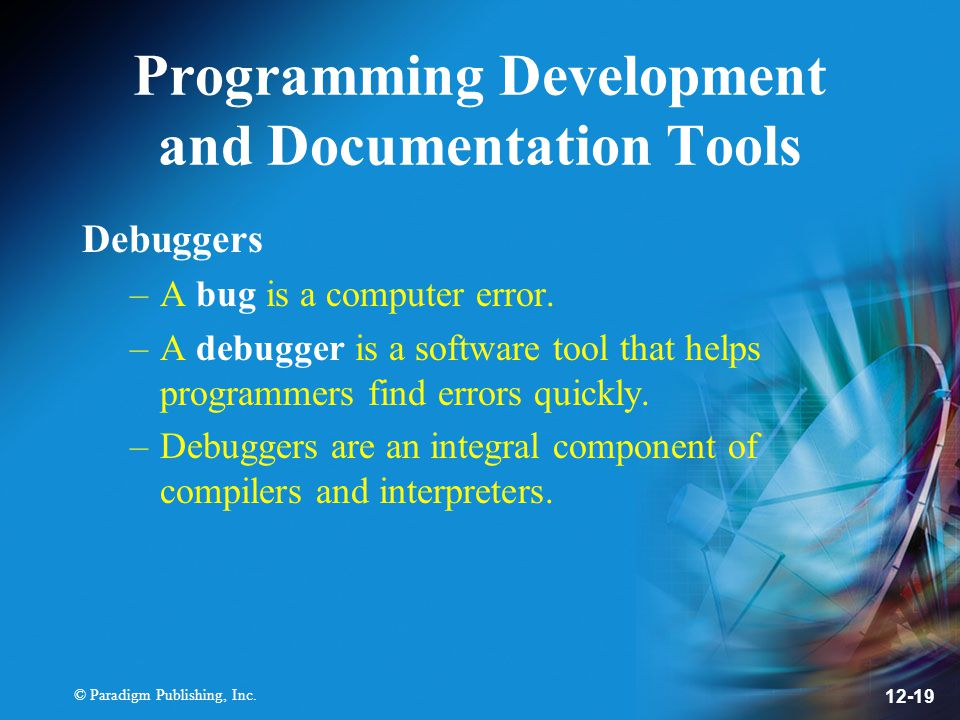 © Paradigm Publishing, Inc. 12-19 Programming Development and Documentation Tools Debuggers –A bug is a computer error. –A debugger is a software tool