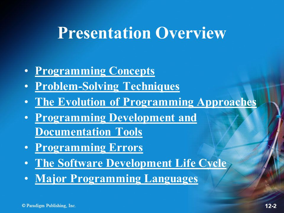 © Paradigm Publishing, Inc. 12-2 Presentation Overview Programming Concepts Problem-Solving Techniques The Evolution of Programming Approaches Program
