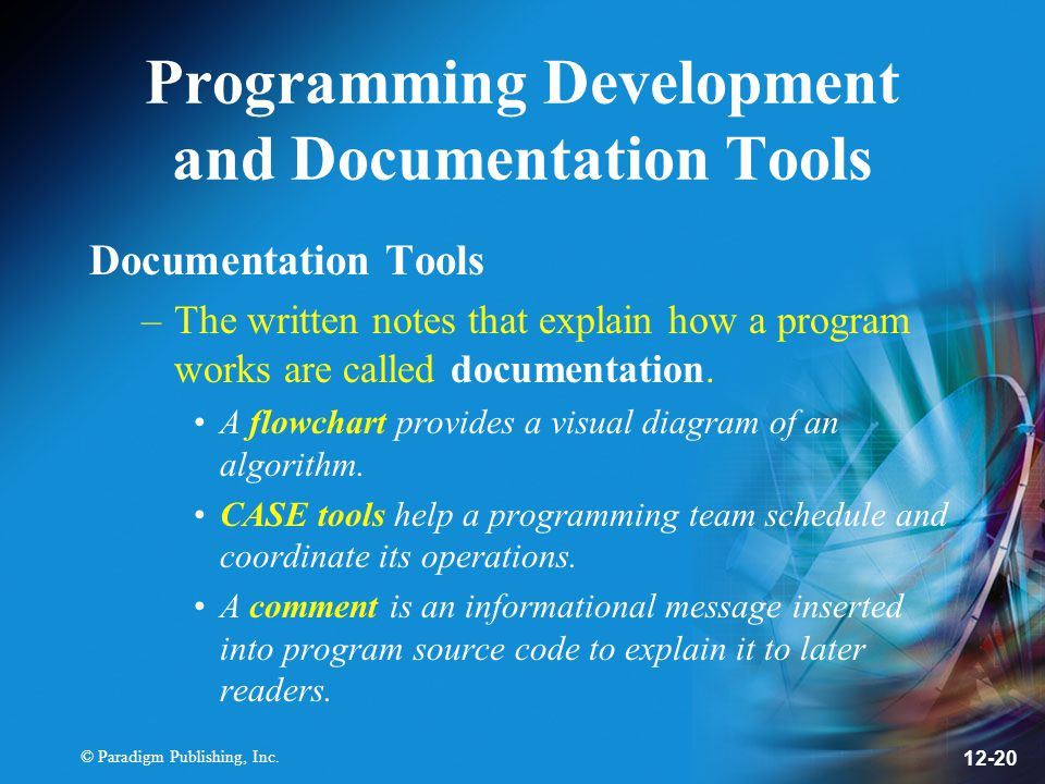 © Paradigm Publishing, Inc. 12-20 Programming Development and Documentation Tools Documentation Tools –The written notes that explain how a program wo