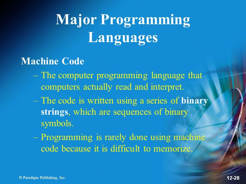 © Paradigm Publishing, Inc. 12-28 Major Programming Languages Machine Code –The computer programming language that computers actually read and interpr