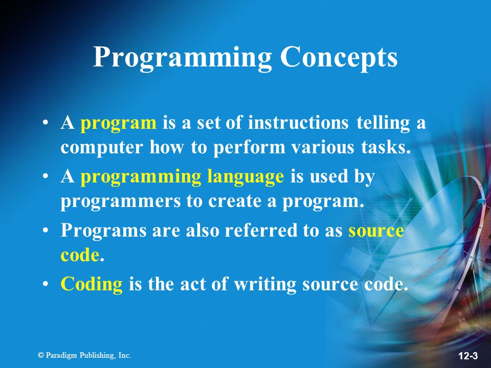 © Paradigm Publishing, Inc. 12-3 Programming Concepts A program is a set of instructions telling a computer how to perform various tasks. A programmin