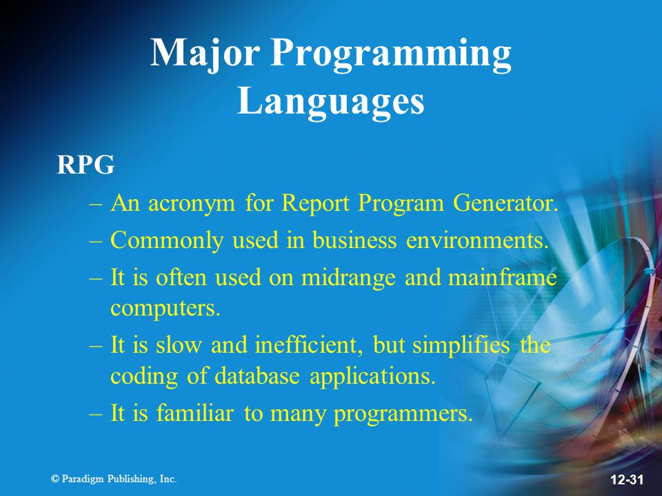 © Paradigm Publishing, Inc. 12-31 Major Programming Languages RPG –An acronym for Report Program Generator. –Commonly used in business environments. –