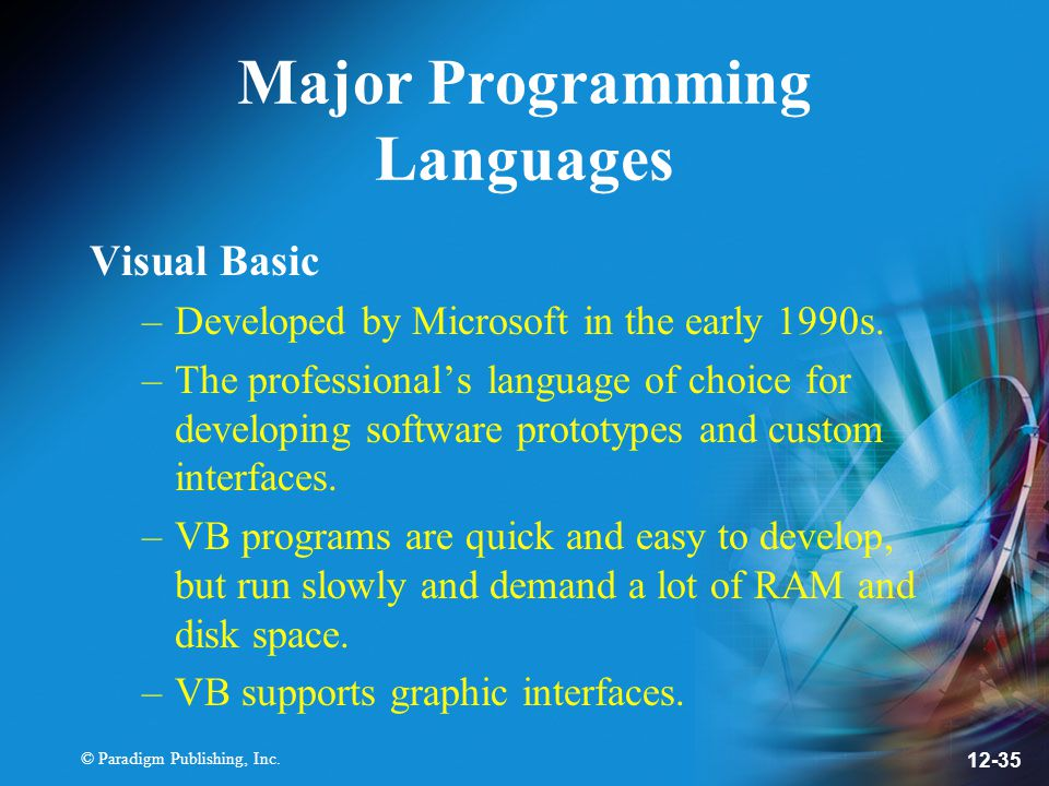 © Paradigm Publishing, Inc. 12-35 Major Programming Languages Visual Basic –Developed by Microsoft in the early 1990s. –The professional's language of