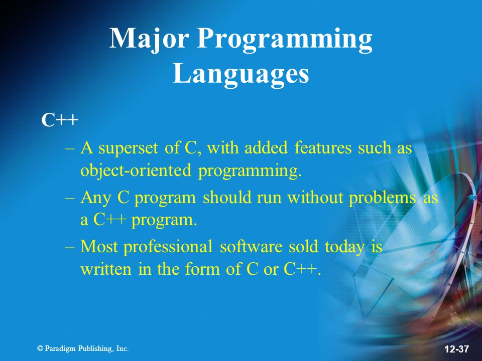 © Paradigm Publishing, Inc. 12-37 Major Programming Languages C++ –A superset of C, with added features such as object-oriented programming. –Any C pr
