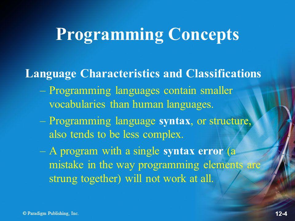 © Paradigm Publishing, Inc. 12-4 Programming Concepts Language Characteristics and Classifications –Programming languages contain smaller vocabularies