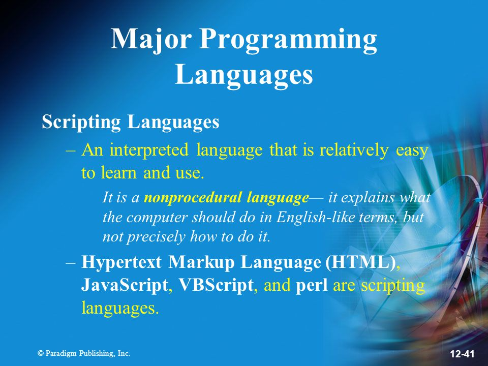 © Paradigm Publishing, Inc. 12-41 Major Programming Languages Scripting Languages –An interpreted language that is relatively easy to learn and use. I