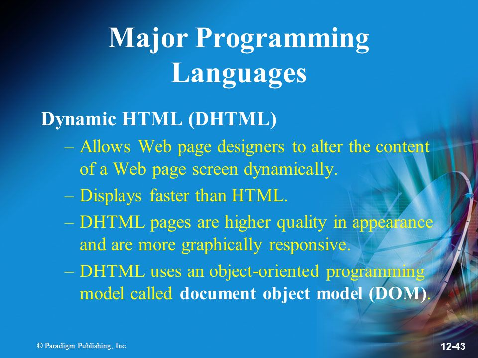 © Paradigm Publishing, Inc. 12-43 Major Programming Languages Dynamic HTML (DHTML) –Allows Web page designers to alter the content of a Web page scree