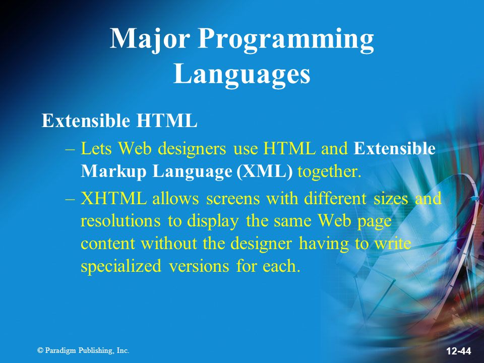 © Paradigm Publishing, Inc. 12-44 Major Programming Languages Extensible HTML –Lets Web designers use HTML and Extensible Markup Language (XML) togeth
